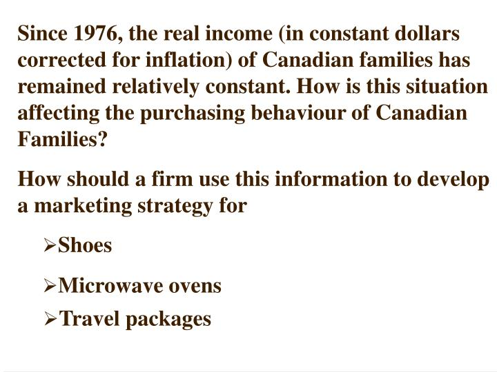 Since 1976, the real income (in constant dollars corrected for inflation) of Canadian families has remained relatively constant. How is this situation affecting the purchasing behaviour of Canadian Families?
