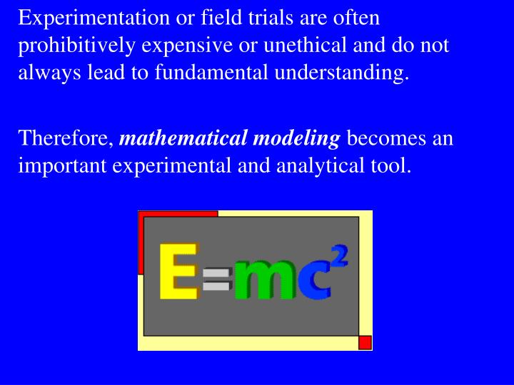 Experimentation or field trials are often prohibitively expensive or unethical and do not always lead to fundamental understanding.