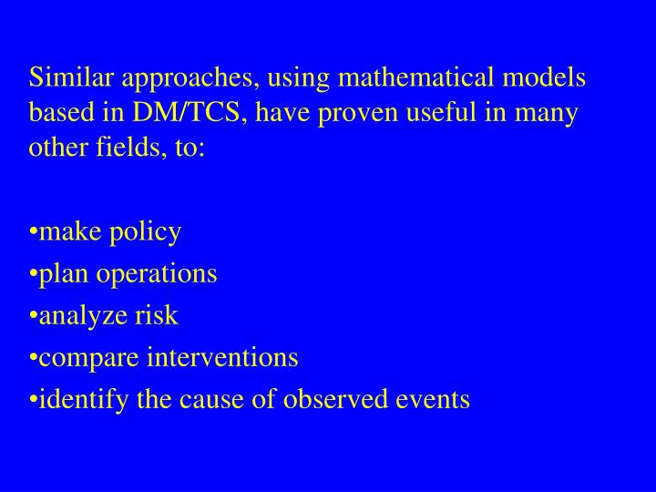 Similar approaches, using mathematical models based in DM/TCS, have proven useful in many other fields, to: