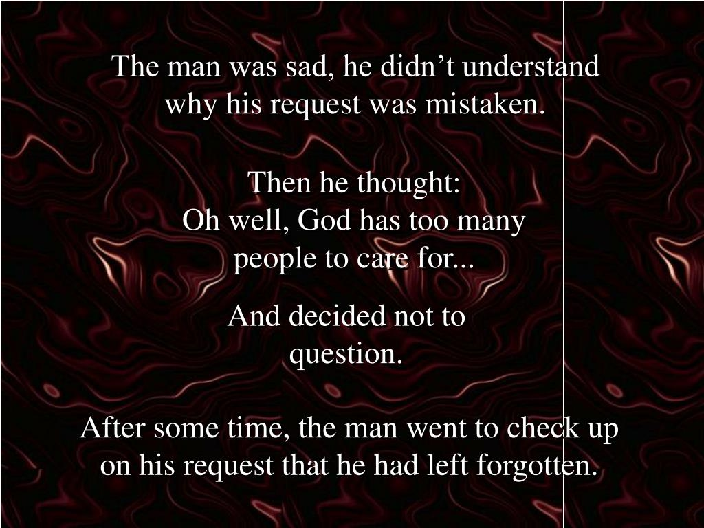 The man was sad, he didn't understand why his request was mistaken.