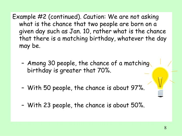 Example #2 (continued). Caution: We are not asking what is the chance that two people are born on a given day such as Jan. 10, rather what is the chance that there is a matching birthday, whatever the day may be.