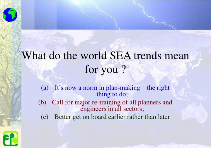 What do the world SEA trends mean for you ?