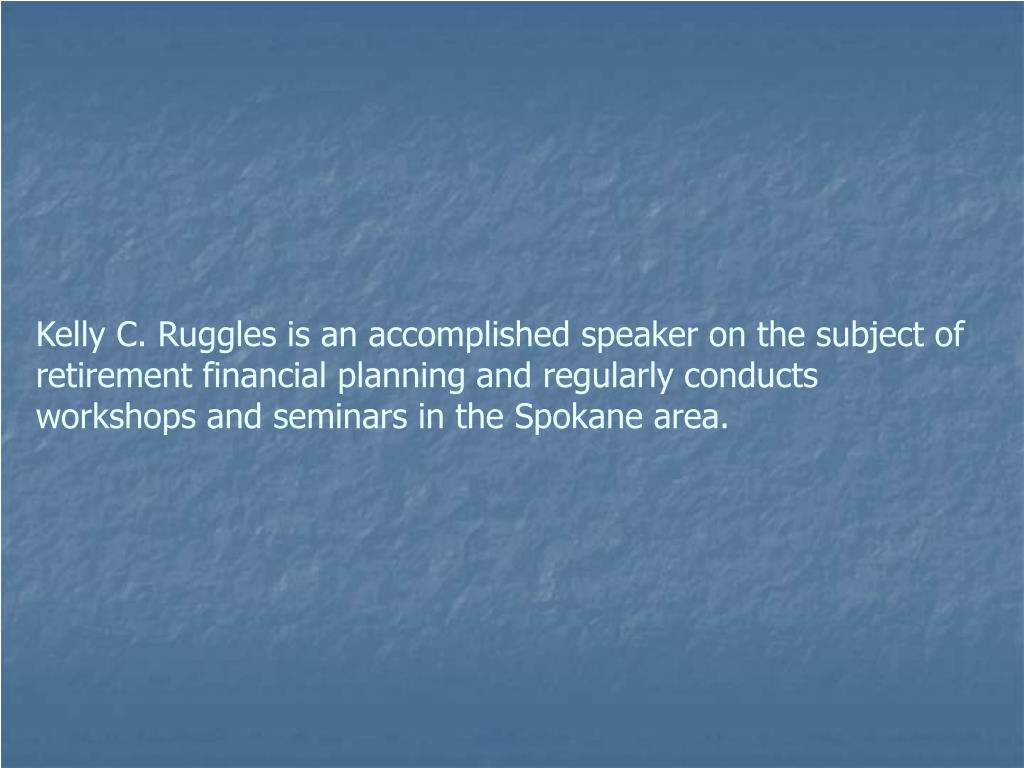 Kelly C. Ruggles is an accomplished speaker on the subject of retirement financial planning and regularly conducts workshops and seminars in the Spokane area.