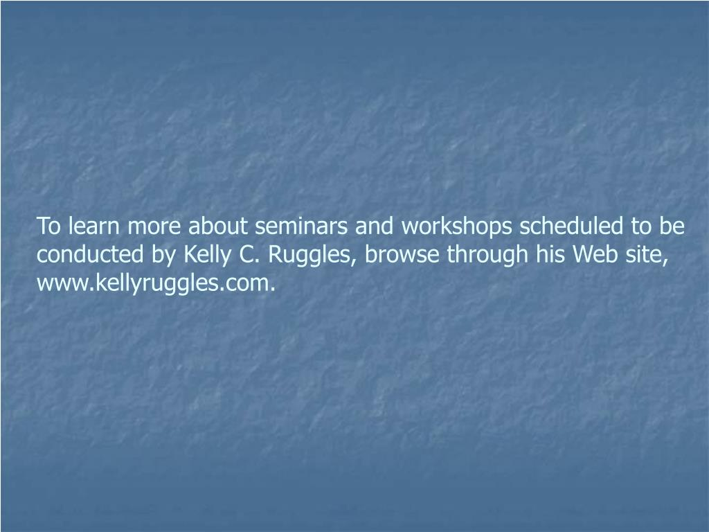 To learn more about seminars and workshops scheduled to be conducted by Kelly C. Ruggles, browse through his Web site, www.kellyruggles.com.