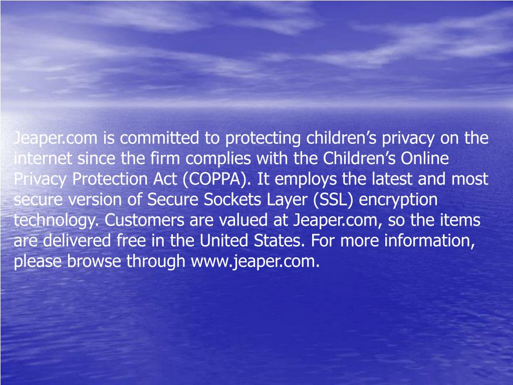 Jeaper.com is committed to protecting children's privacy on the internet since the firm complies with the Children's Online Privacy Protection Act (COPPA). It employs the latest and most secure version of Secure Sockets Layer (SSL) encryption technology. Customers are valued at Jeaper.com, so the items are delivered free in the United States. For more information, please browse through www.jeaper.com.
