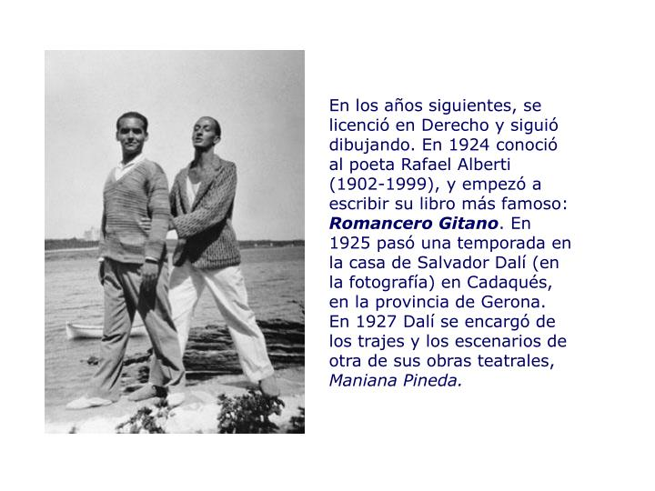En los años siguientes, se licenció en Derecho y siguió dibujando. En 1924 conoció al poeta Rafael Alberti (1902-1999), y empezó a escribir su libro más famoso: