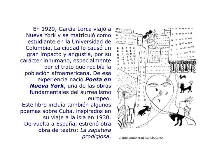 En 1929, García Lorca viajó a Nueva York y se matriculó como estudiante en la Universidad de Columbia. La ciudad le causó un gran impacto y angustia, por su carácter inhumano, especialmente por el trato que recibía la población afroamericana. De esa experiencia nació