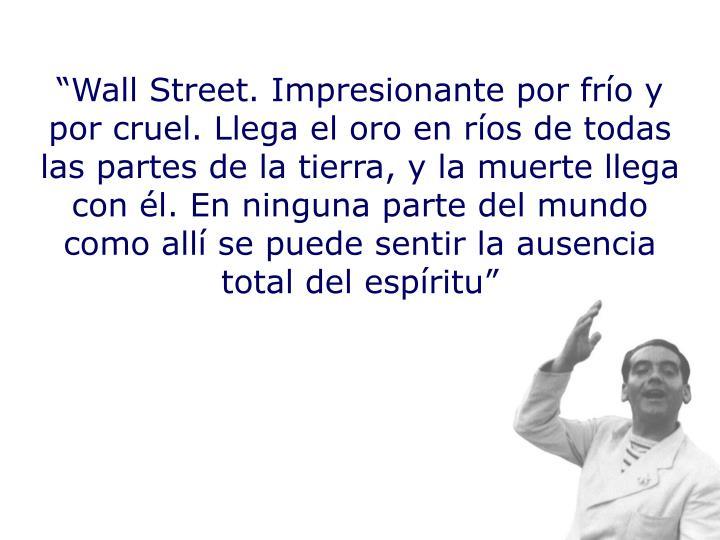 """""""Wall Street. Impresionante por frío y por cruel. Llega el oro en ríos de todas las partes de la tierra, y la muerte llega con él. En ninguna parte del mundo como allí se puede sentir la ausencia total del espíritu"""""""