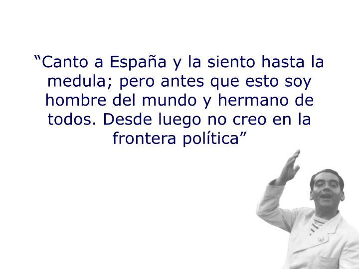 """""""Canto a España y la siento hasta la medula; pero antes que esto soy hombre del mundo y hermano de todos. Desde luego no creo en la frontera política"""""""
