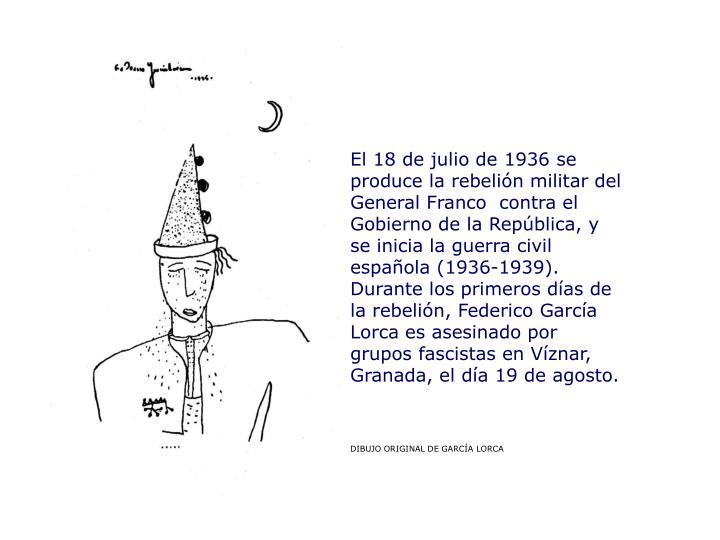 El 18 de julio de 1936 se produce la rebelión militar del General Franco  contra el Gobierno de la República, y se inicia la guerra civil española (1936-1939). Durante los primeros días de la rebelión, Federico García Lorca es asesinado por grupos fascistas en Víznar, Granada, el día 19 de agosto.
