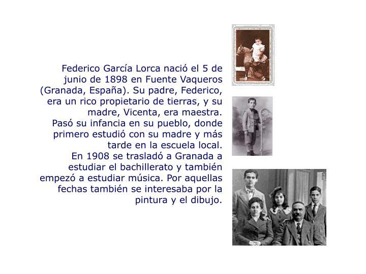 Federico García Lorca nació el 5 de junio de 1898 en Fuente Vaqueros (Granada, España). Su padre, Federico, era un rico propietario de tierras, y su madre, Vicenta, era maestra.