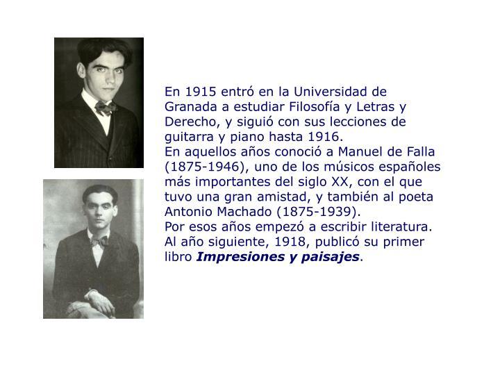 En 1915 entró en la Universidad de Granada a estudiar Filosofía y Letras y Derecho, y siguió con sus lecciones de guitarra y piano hasta 1916.