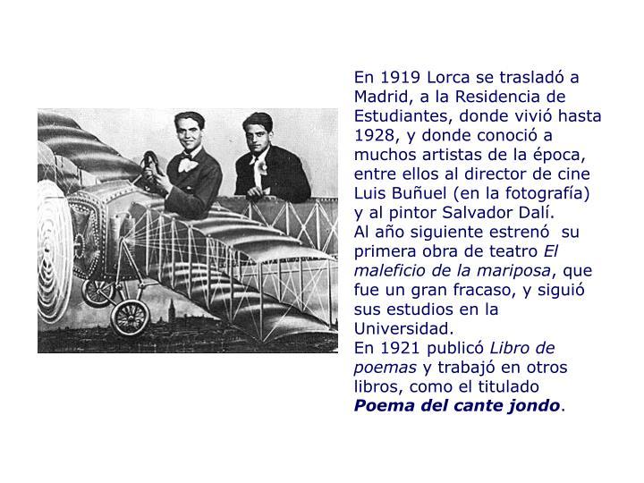 En 1919 Lorca se trasladó a Madrid, a la Residencia de Estudiantes, donde vivió hasta 1928, y donde conoció a muchos artistas de la época, entre ellos al director de cine Luis Buñuel (en la fotografía) y al pintor Salvador Dalí.