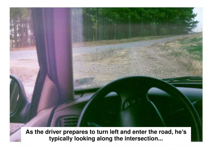 As the driver prepares to turn left and enter the road, he's typically looking along the intersection...