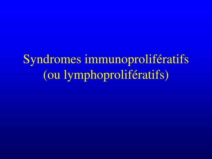 Syndromes immunoprolif ratifs ou lymphoprolif ratifs