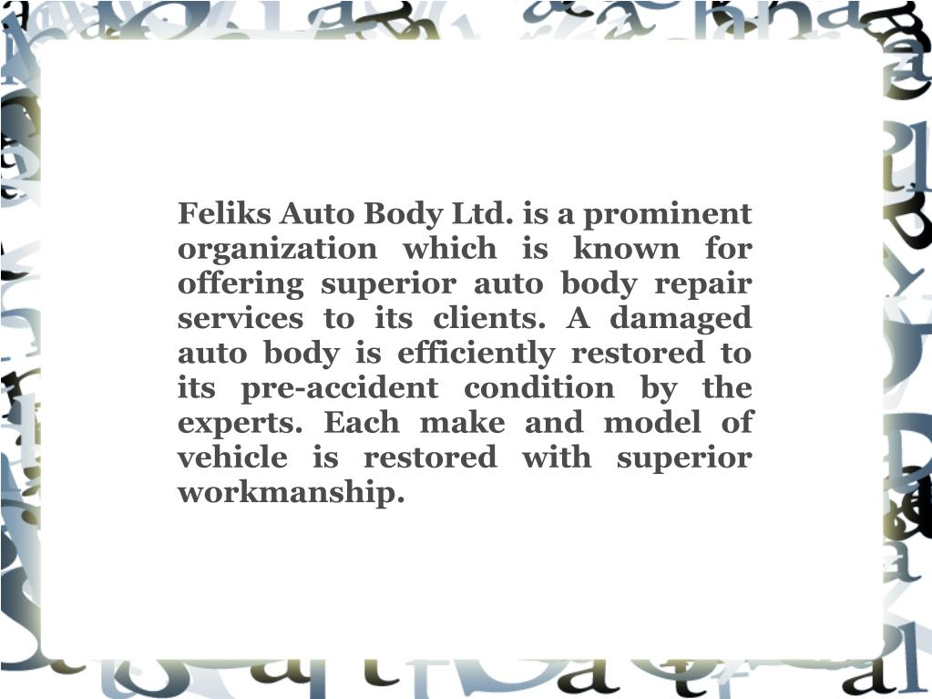 Feliks Auto Body Ltd. is a prominent organization which is known for offering superior auto body repair services to its clients. A damaged auto body is efficiently restored to its pre-accident condition by the experts. Each make and model of vehicle is restored with superior workmanship.