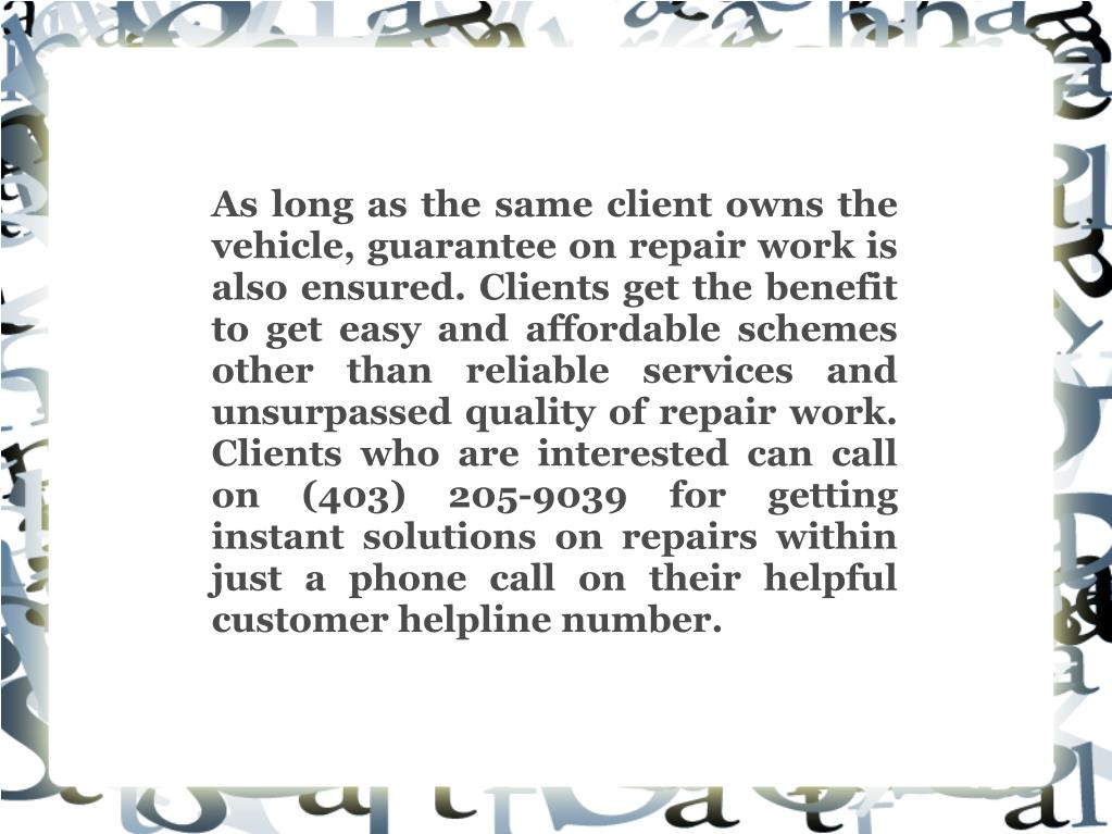 As long as the same client owns the vehicle, guarantee on repair work is also ensured. Clients get the benefit to get easy and affordable schemes other than reliable services and unsurpassed quality of repair work. Clients who are interested can call on (403) 205-9039 for getting instant solutions on repairs within just a phone call on their helpful customer helpline number.