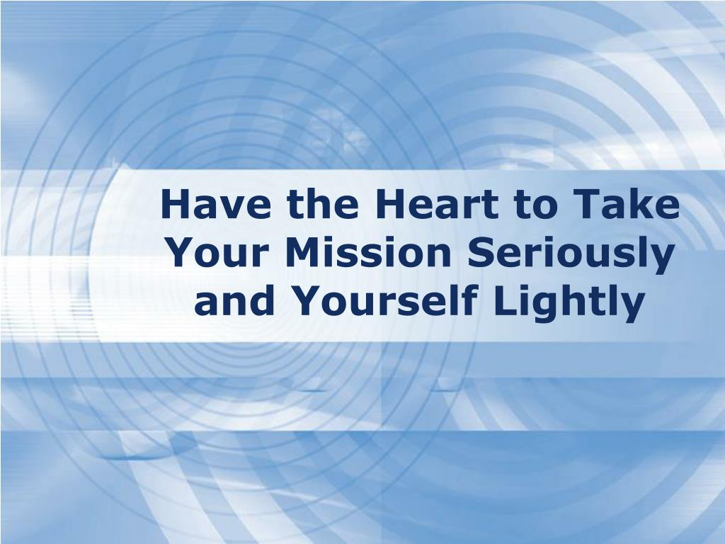 Have the Heart to Take Your Mission Seriously and Yourself Lightly