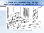 i d thank you harrison but as you well know yours is a thankless job