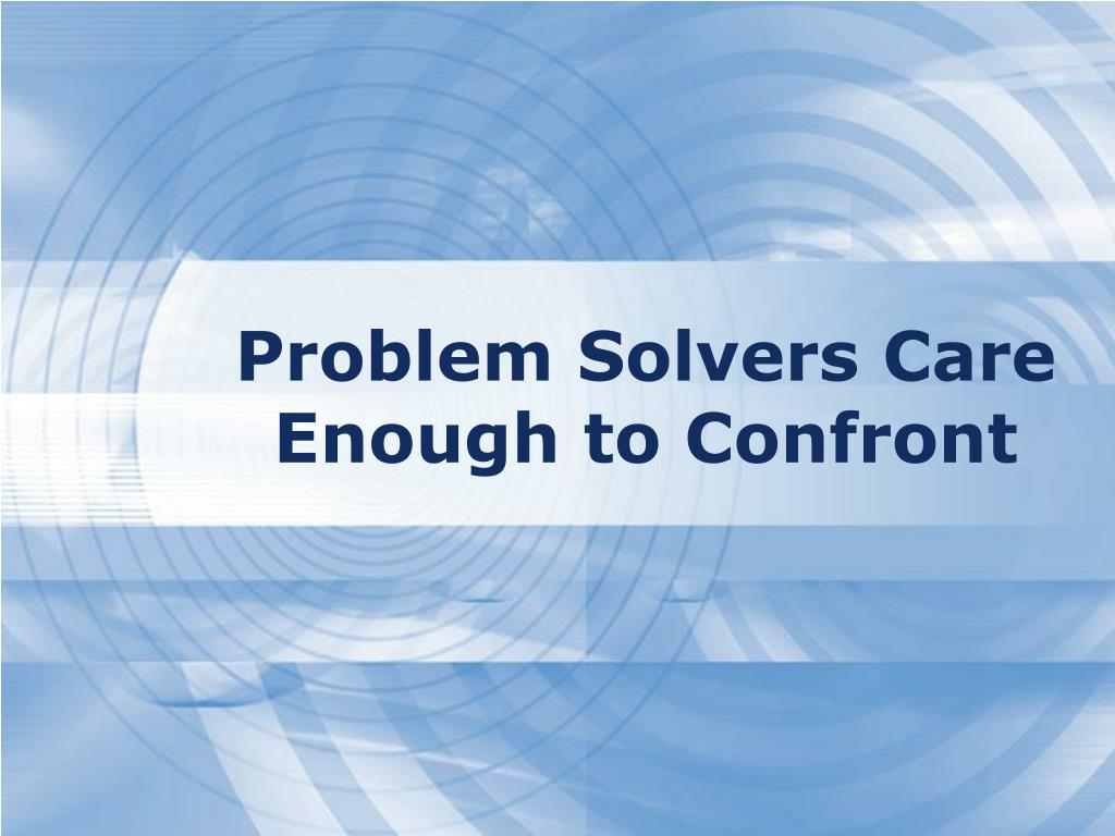 Problem Solvers Care Enough to Confront