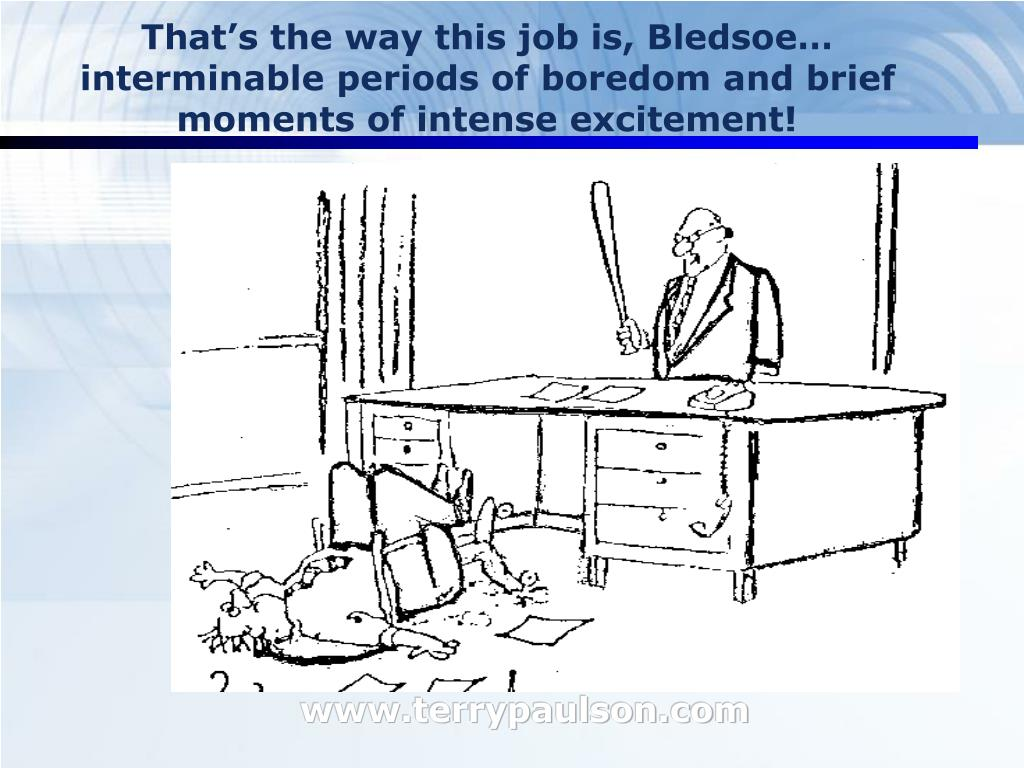 That's the way this job is, Bledsoe… interminable periods of boredom and brief moments of intense excitement!