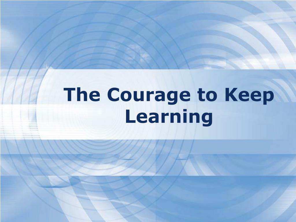 The Courage to Keep Learning