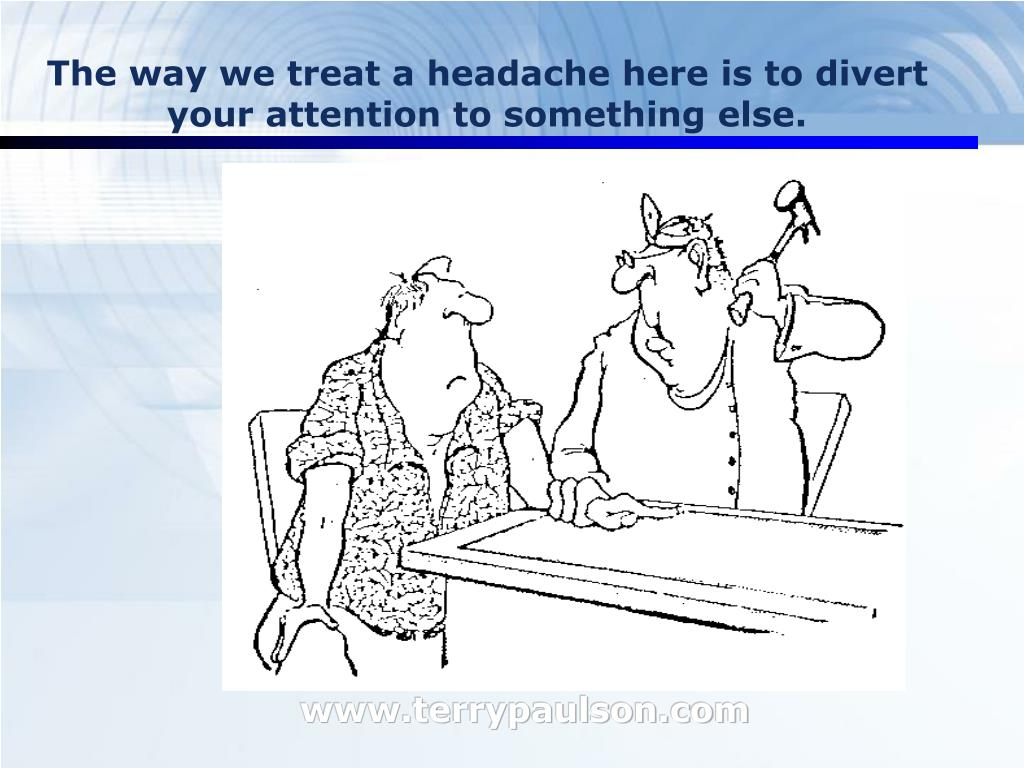 The way we treat a headache here is to divert your attention to something else.