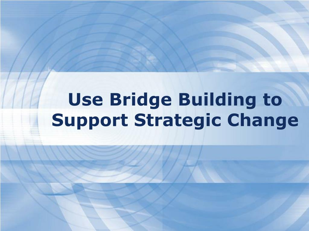 Use Bridge Building to Support Strategic Change