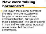 now were talking hormones