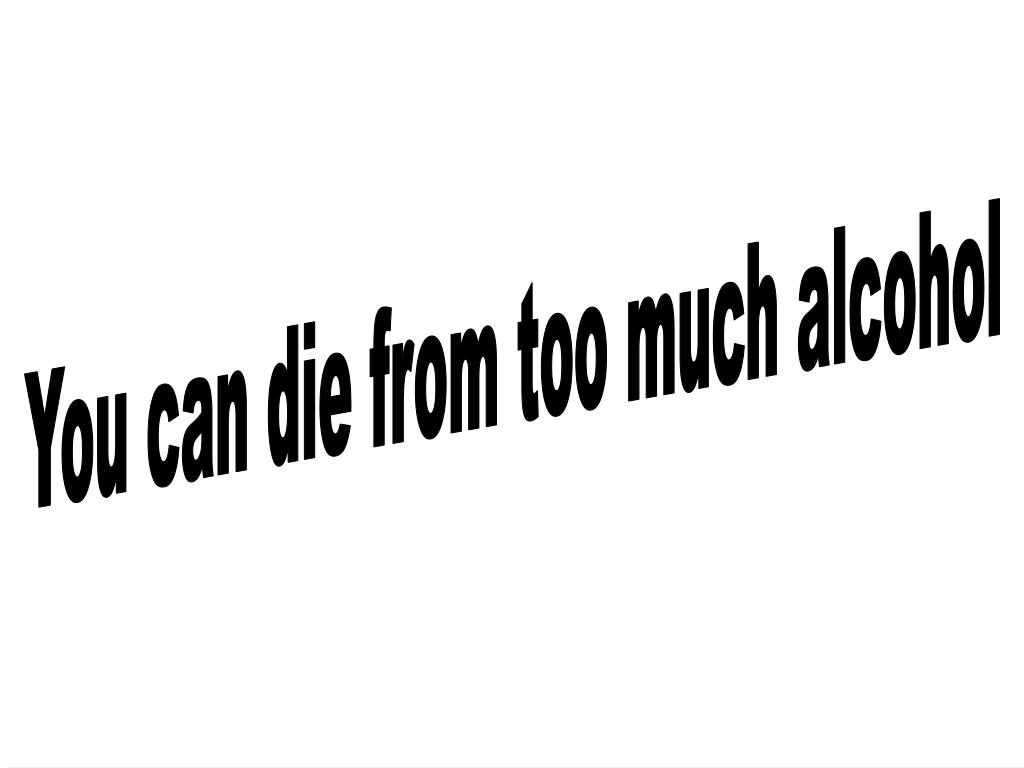 You can die from too much alcohol