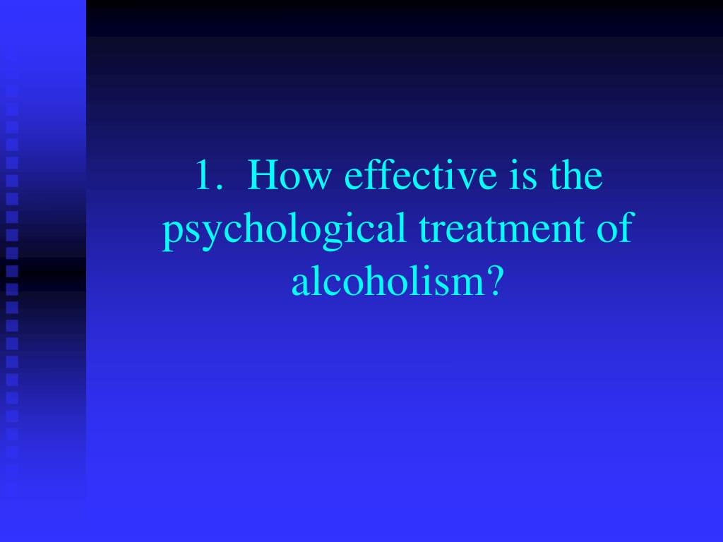 1.  How effective is the psychological treatment of alcoholism?