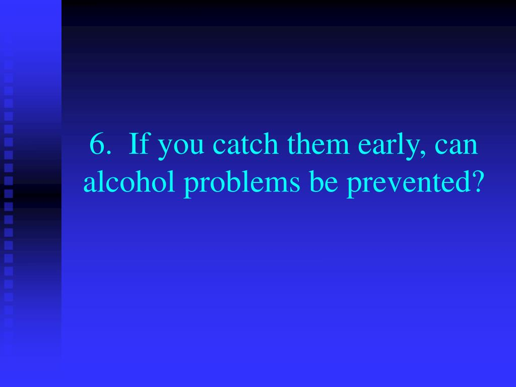 6.  If you catch them early, can alcohol problems be prevented?