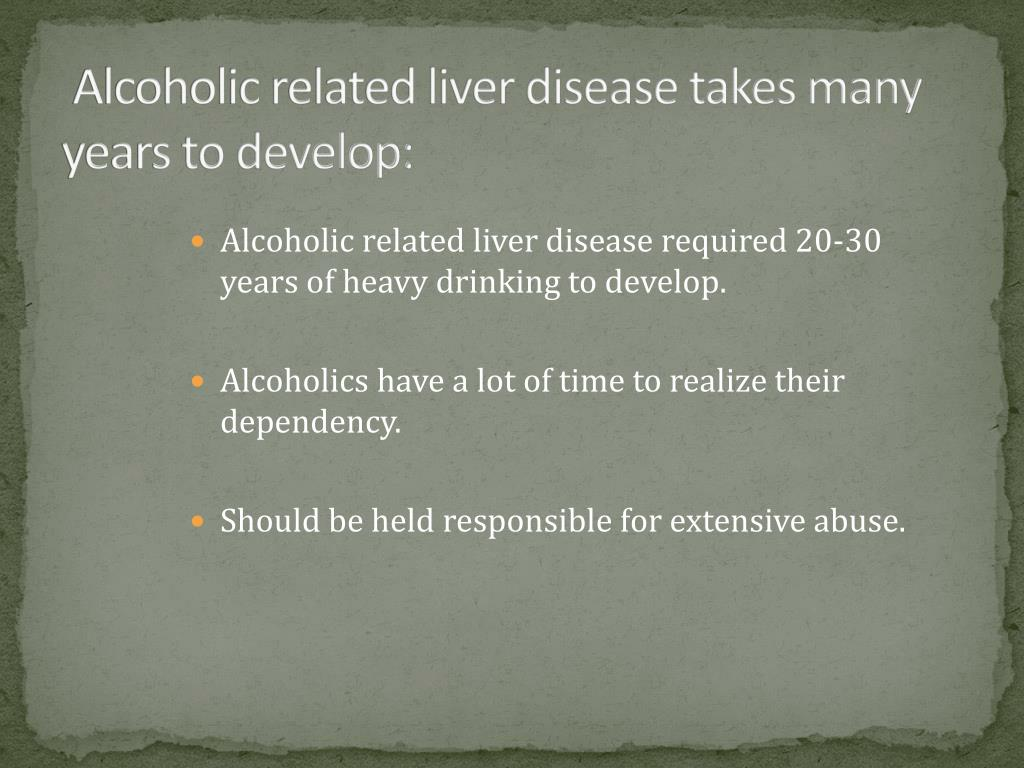 Alcoholic related liver disease takes many years to develop: