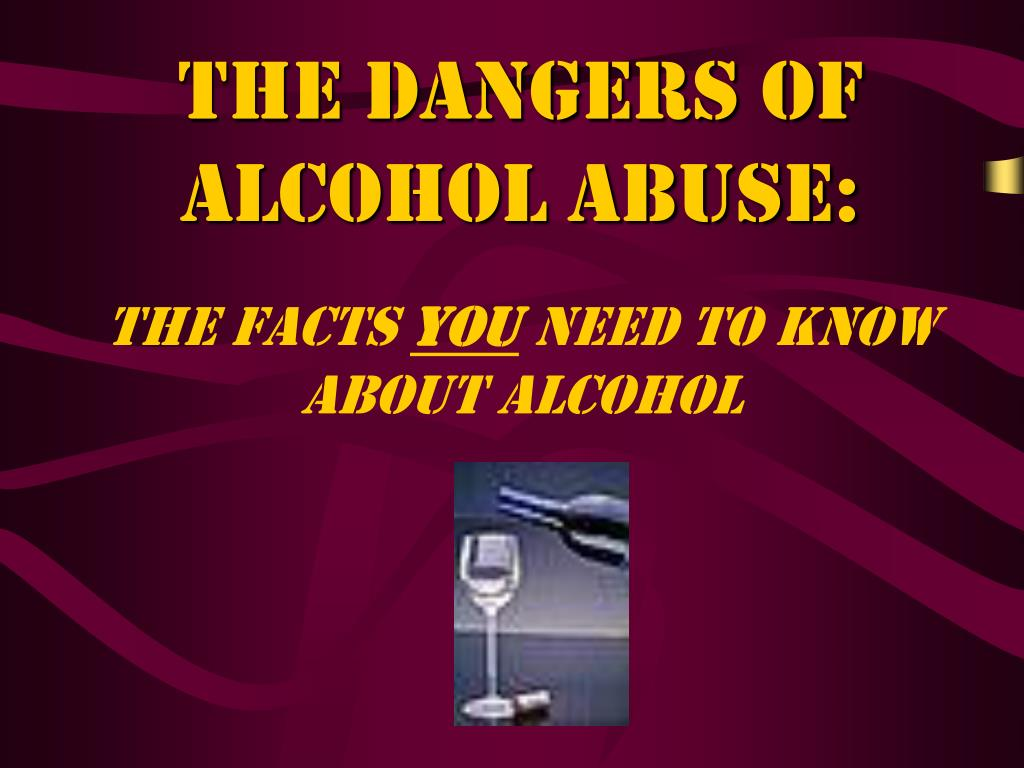 the dangers of alcohol abuse the facts you need to know about alcohol l.