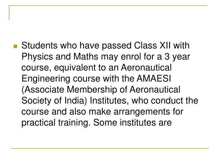 Students who have passed Class XII with Physics and Maths may enrol for a 3 year course, equivalent to an Aeronautical Engineering course with the AMAESI (Associate Membership of Aeronautical Society of India) Institutes, who conduct the course and also make arrangements for practical training. Some institutes are