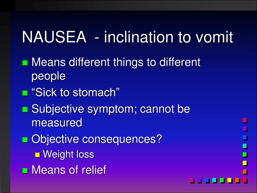 NAUSEA  - inclination to vomit