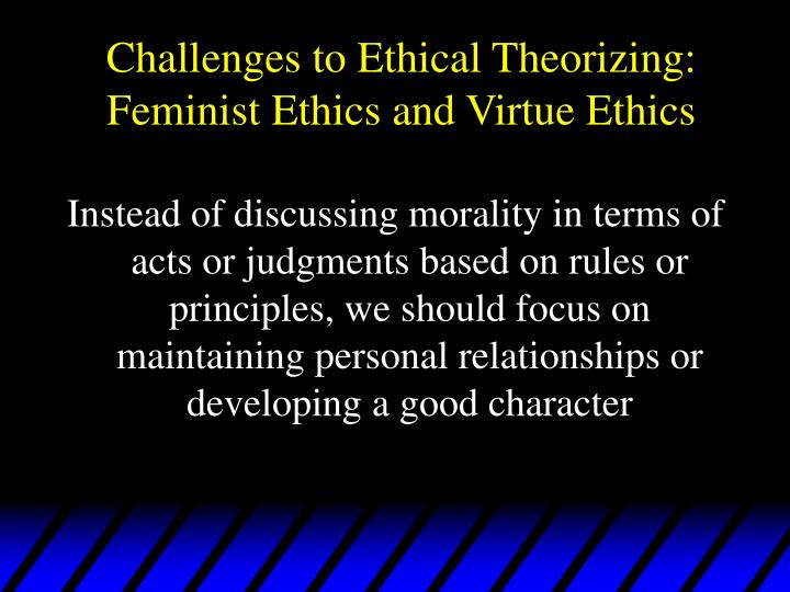Challenges to ethical theorizing feminist ethics and virtue ethics