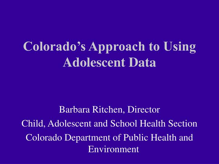 Colorado s approach to using adolescent data
