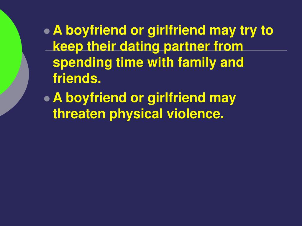 A boyfriend or girlfriend may try to keep their dating partner from spending time with family and friends.