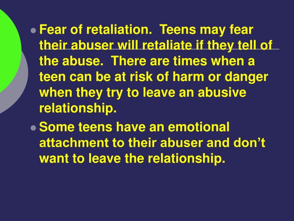 Fear of retaliation.  Teens may fear their abuser will retaliate if they tell of the abuse.  There are times when a teen can be at risk of harm or danger when they try to leave an abusive relationship.