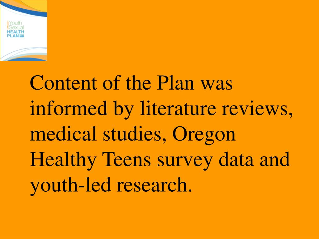 Content of the Plan was informed by literature reviews, medical studies, Oregon Healthy Teens survey data and youth-led research.