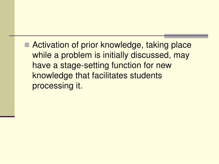 Activation of prior knowledge, taking place while a problem is initially discussed, may have a stage-setting function for new knowledge that facilitates students processing it.