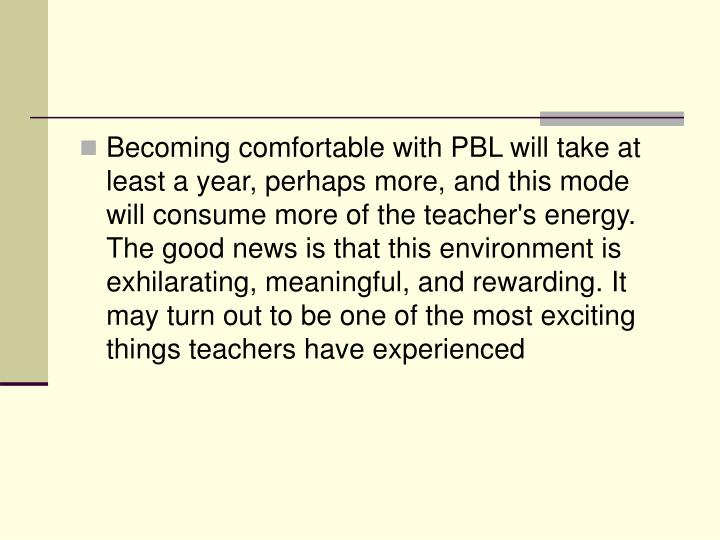Becoming comfortable with PBL will take at least a year, perhaps more, and this mode will consume more of the teacher's energy. The good news is that this environment is exhilarating, meaningful, and rewarding. It may turn out to be one of the most exciting things teachers have experienced