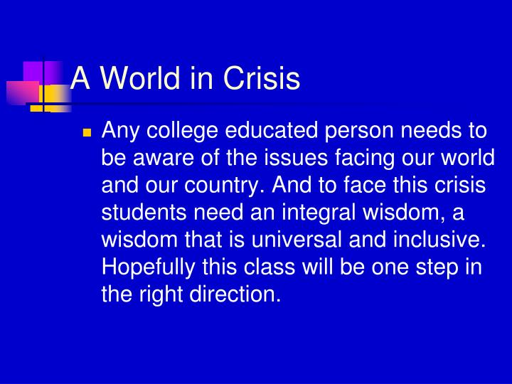 Any college educated person needs to be aware of the issues facing our world and our country. And to face this crisis students need an integral wisdom, a wisdom that is universal and inclusive. Hopefully this class will be one step in the right direction.