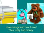 how strange and how funny they really had money