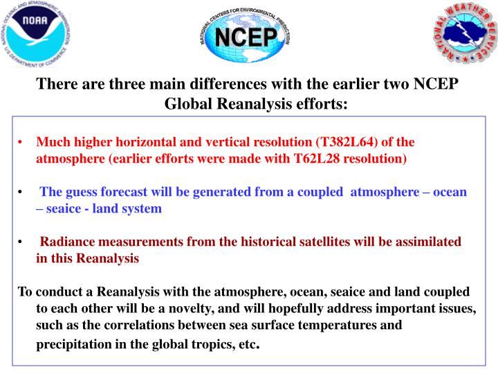 There are three main differences with the earlier two NCEP Global Reanalysis efforts: