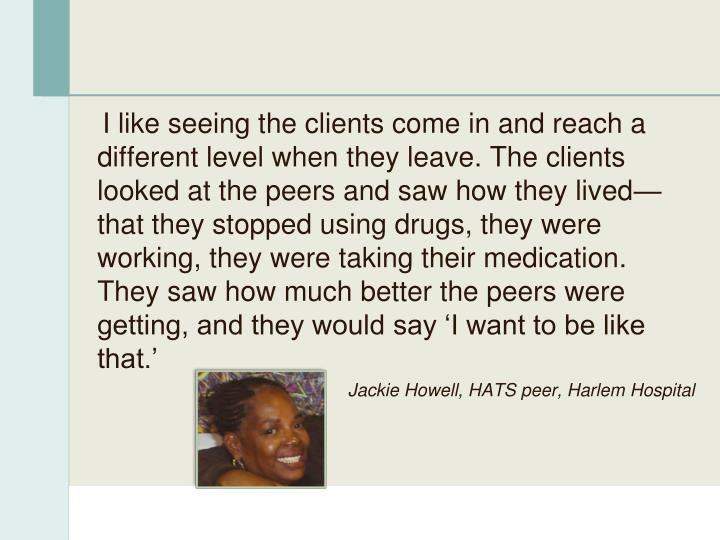 I like seeing the clients come in and reach a different level when they leave. The clients looked at the peers and saw how they lived—that they stopped using drugs, they were working, they were taking their medication. They saw how much better the peers were getting, and they would say 'I want to be like that.'