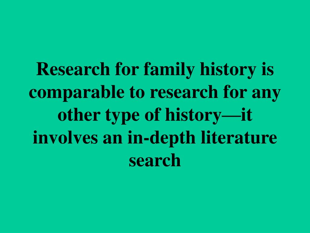Research for family history is comparable to research for any other type of history—it involves an in-depth literature search