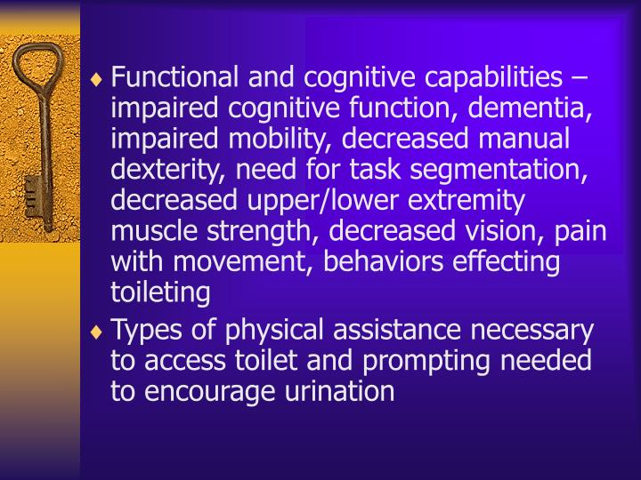 Functional and cognitive capabilities – impaired cognitive function, dementia, impaired mobility, decreased manual dexterity, need for task segmentation, decreased upper/lower extremity muscle strength, decreased vision, pain with movement, behaviors effecting toileting