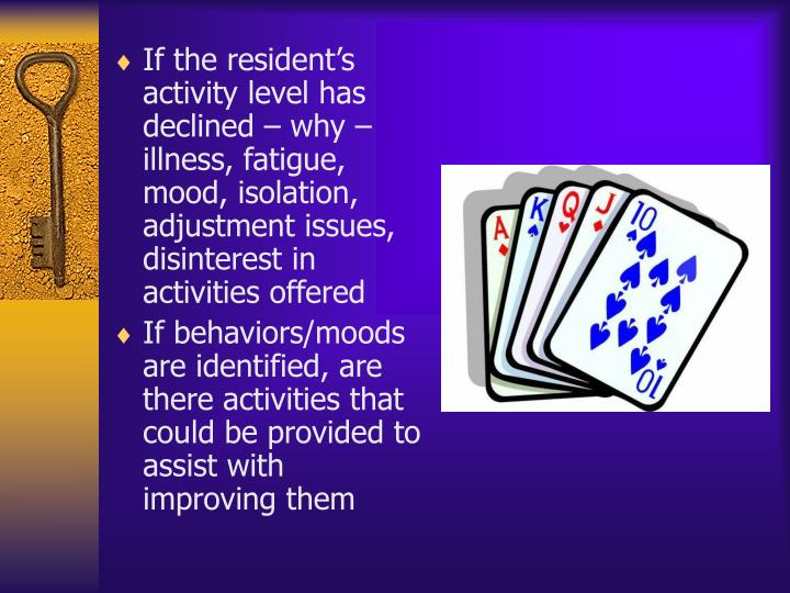 If the resident's activity level has declined – why – illness, fatigue, mood, isolation, adjustment issues, disinterest in activities offered